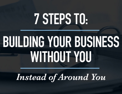 7 Steps to Building Your Business Without You (Instead of Around You)